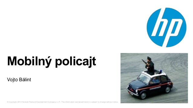 Mobilný policajt Vojto Bálint  © Copyright 2012 Hewlett-Packard Development Company, L.P. The information contained herein...