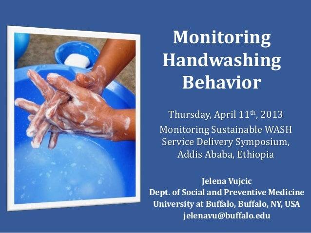 Monitoring   Handwashing     Behavior   Thursday, April 11th, 2013  Monitoring Sustainable WASH  Service Delivery Symposiu...