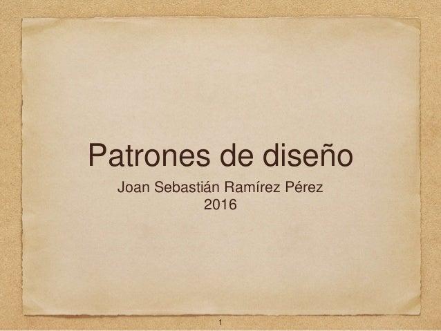 Patrones de diseño Joan Sebastián Ramírez Pérez 2016 1