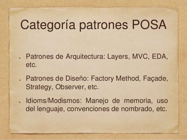 Categoría patrones POSA Patrones de Arquitectura: Layers, MVC, EDA, etc. Patrones de Diseño: Factory Method, Façade, Strat...