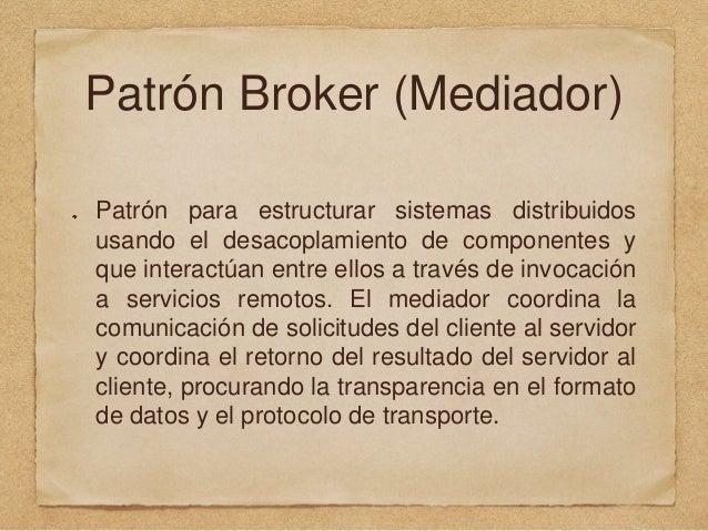 Patrón Broker (Mediador) Patrón para estructurar sistemas distribuidos usando el desacoplamiento de componentes y que inte...