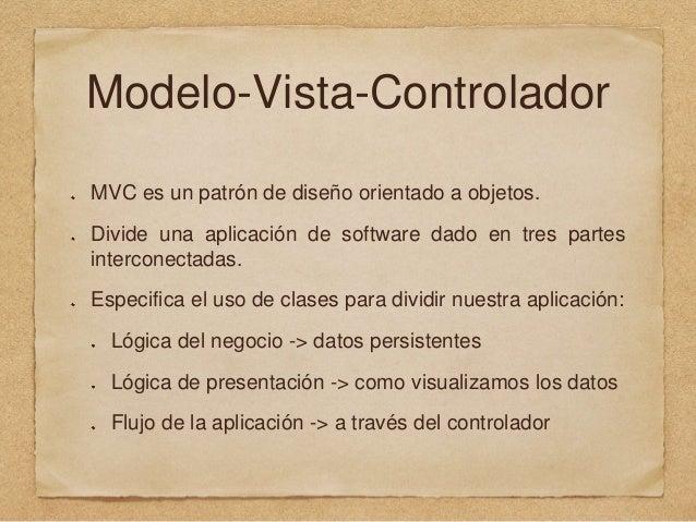 Modelo-Vista-Controlador MVC es un patrón de diseño orientado a objetos. Divide una aplicación de software dado en tres pa...