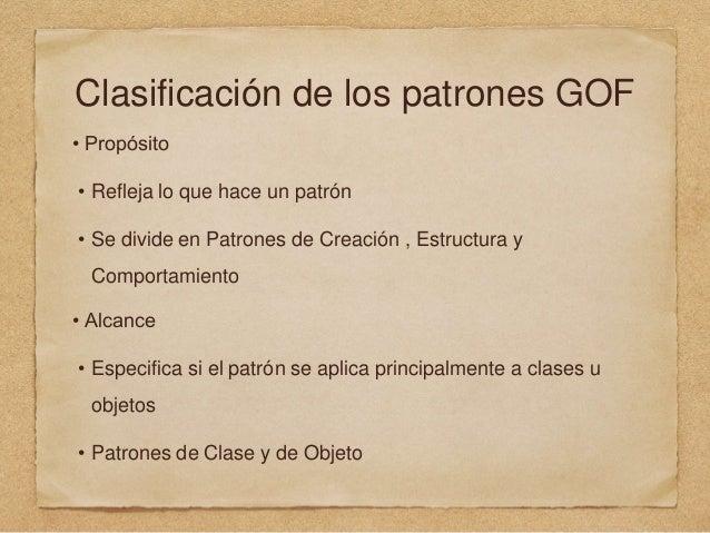 Clasificación de los patrones GOF • Propósito • Refleja lo que hace un patrón • Se divide en Patrones de Creación , Estruc...