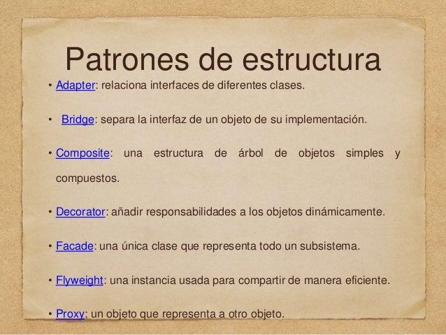 Patrones de estructura • Adapter: relaciona interfaces de diferentes clases. • Bridge: separa la interfaz de un objeto de ...