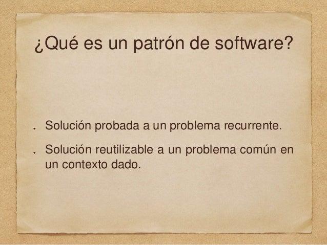 ¿Qué es un patrón de software? Solución probada a un problema recurrente. Solución reutilizable a un problema común en un ...