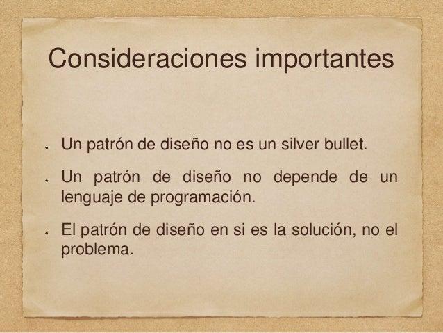 Consideraciones importantes Un patrón de diseño no es un silver bullet. Un patrón de diseño no depende de un lenguaje de p...