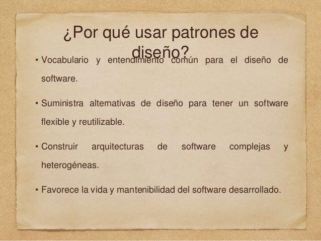 ¿Por qué usar patrones de diseño?• Vocabulario y entendimiento común para el diseño de software. • Suministra alternativas...