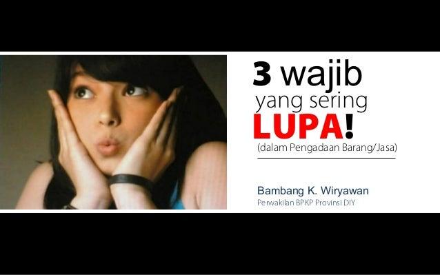 3 wajibyang seringLUPA!(dalam Pengadaan Barang/Jasa)Bambang K. WiryawanPerwakilan BPKP Provinsi DIY                       ...