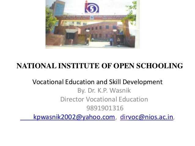 NATIONAL INSTITUTE OF OPEN SCHOOLING Vocational Education and Skill Development By. Dr. K.P. Wasnik Director Vocational Ed...