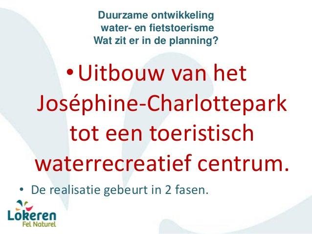 Duurzame ontwikkeling water- en fietstoerisme Wat zit er in de planning? •Uitbouw van het Joséphine-Charlottepark tot een ...