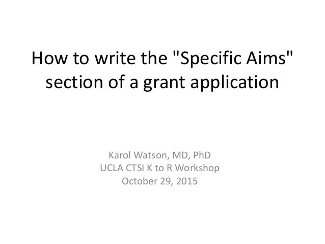"""How to write the """"Specific Aims"""" section of a grant application Karol Watson, MD, PhD UCLA CTSI K to R Workshop October 29..."""