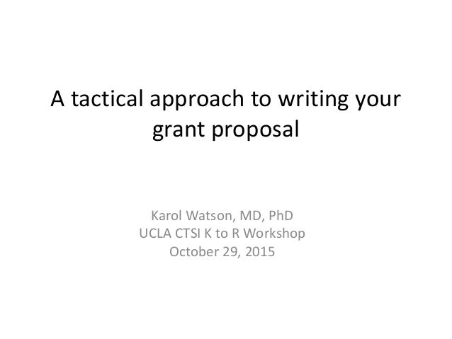 A tactical approach to writing your grant proposal Karol Watson, MD, PhD UCLA CTSI K to R Workshop October 29, 2015