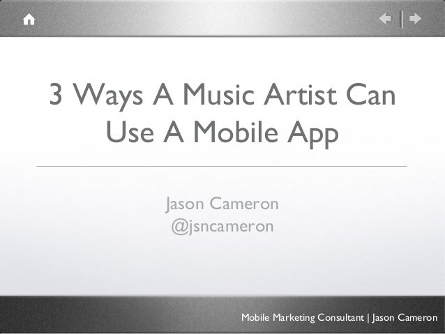 3 Ways A Music Artist Can   Use A Mobile App        Jason Cameron         @jsncameron                Mobile Marketing Cons...