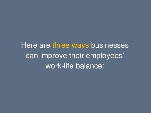 maintain a balance work life for employees Work-life balance is adjusting your day-to-day activities to achieve a sense of balance between work life and personal life some benefits of a healthy work-life balance include: balancing the demands of a busy lifestyle is not an easy thing to do, but is best managed by regularly reviewing and.