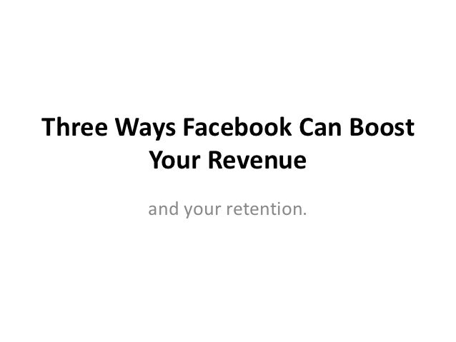 Three Ways Facebook Can Boost        Your Revenue        and your retention.