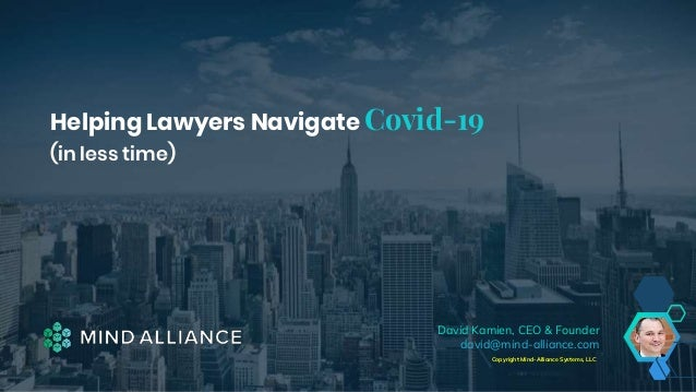 Helping Lawyers Navigate Covid-19 (in less time) Copyright Mind-Alliance Systems, LLC David Kamien, CEO & Founder david@mi...
