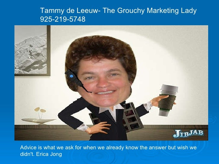 Tammy de Leeuw- The Grouchy Marketing Lady 925-219-5748 Advice is what we ask for when we already know the answer but wish...