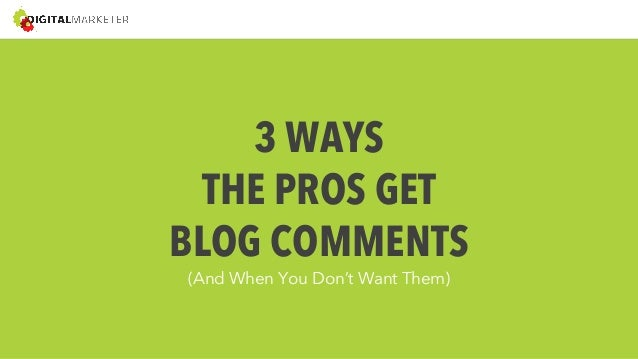 3 WAYS  THE PROS GET  BLOG COMMENTS  (And When You Don't Want Them)