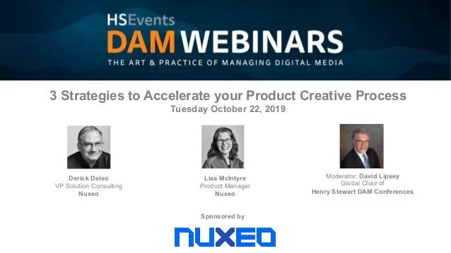 Sponsored by Derick Deleo VP Solution Consulting Nuxeo Moderator: David Lipsey Global Chair of Henry Stewart DAM Conferenc...