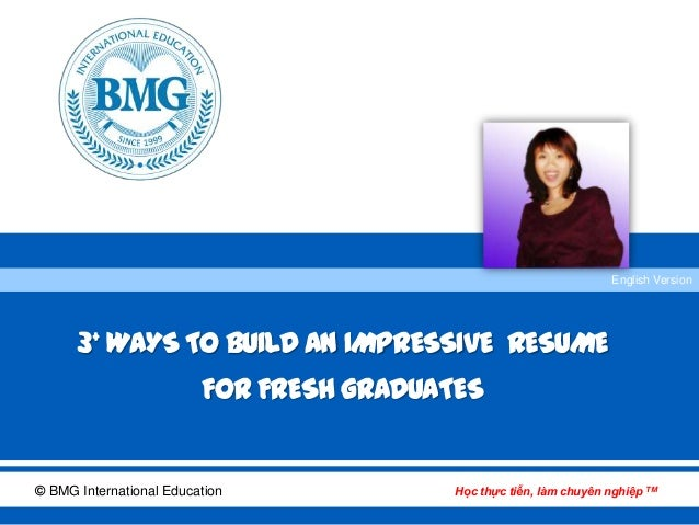 © BMG International Education Học thực tiễn, làm chuyên nghiệp TM English Version 3+ WAYS TO BUILD AN IMPRESSIVE RESUME FO...