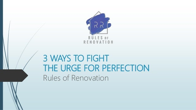 3 WAYS TO FIGHT THE URGE FOR PERFECTION Rules of Renovation