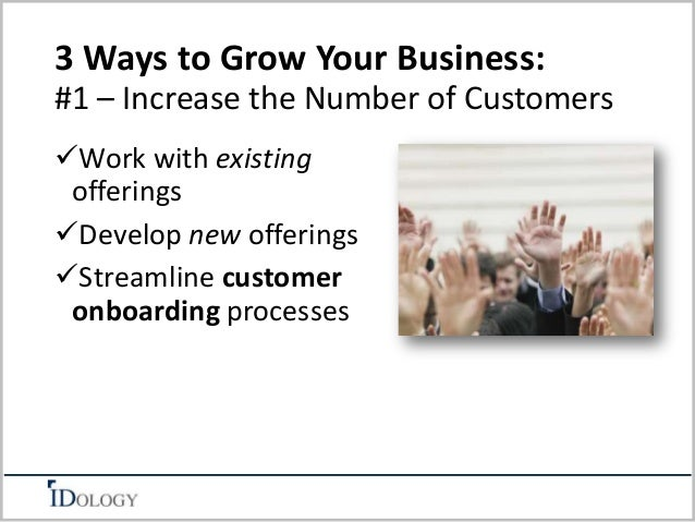 3 Ways to Grow Your Business:  #1 – Increase the Number of Customers  Work with existing  offerings  Develop new offerin...