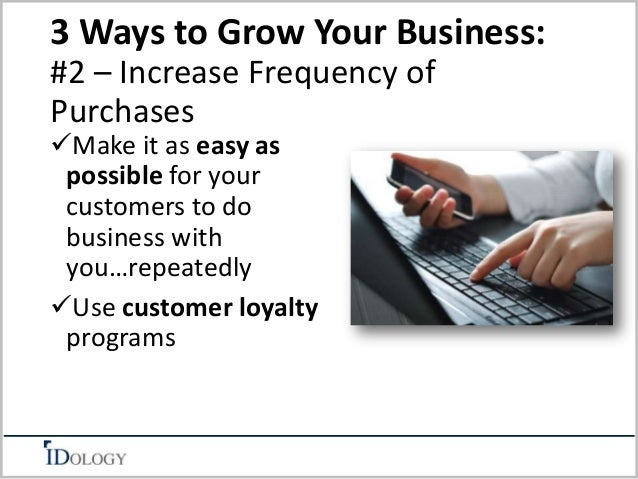 3 Ways to Grow Your Business:  #2 – Increase Frequency of  Purchases  Make it as easy as  possible for your  customers to...