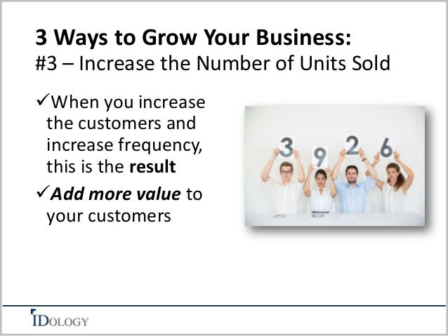 3 Ways to Grow Your Business:  #3 – Increase the Number of Units Sold  When you increase  the customers and  increase fre...