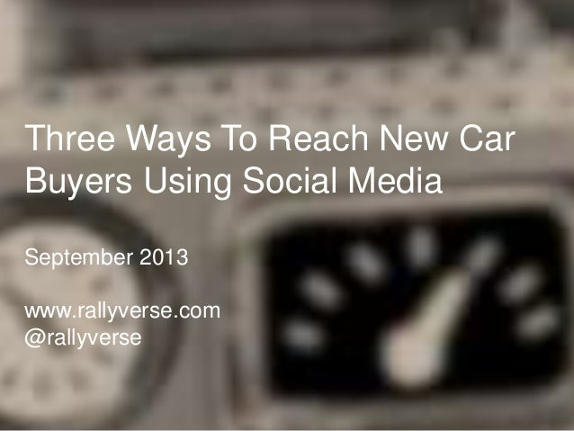 Three Ways To Reach New Car Buyers Using Social Media September 2013 www.rallyverse.com @rallyverse