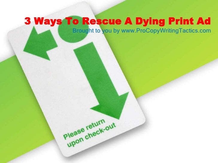 3 Ways To Rescue A Dying Print Ad<br />Brought to you by www.ProCopyWritingTactics.com<br />