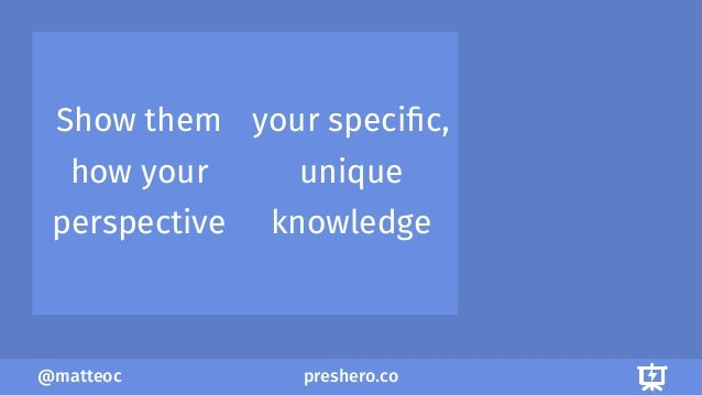 preshero.co@matteoc Show them how your perspective your specific, unique knowledge