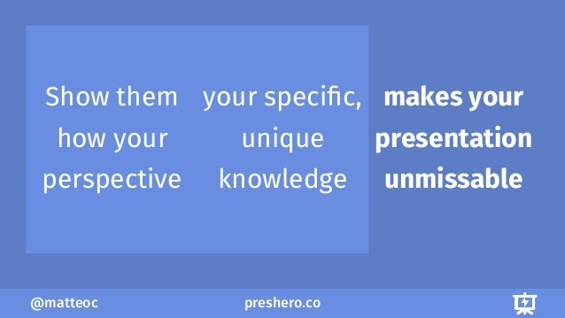preshero.co@matteoc Show them how your perspective your specific, unique knowledge makes your presentation unmissable