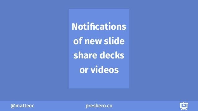 preshero.co@matteoc Notifications of new slide share decks or videos