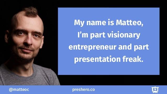 preshero.co@matteoc 1/3 My name is Matteo, I'm part visionary entrepreneur and part presentation freak.