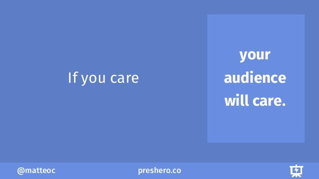 preshero.co@matteoc your audience will care. If you care