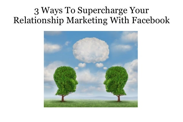 3 Ways To Supercharge Your Relationship Marketing With Facebook