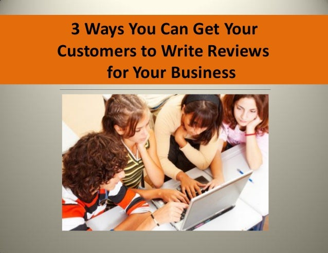 3 Ways You Can Get YourCustomers to Write Reviews      for Your Business