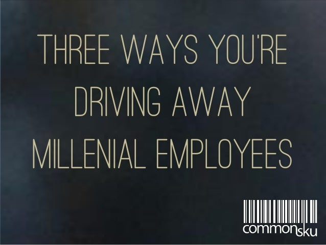 Three ways you're driving away millenial employees