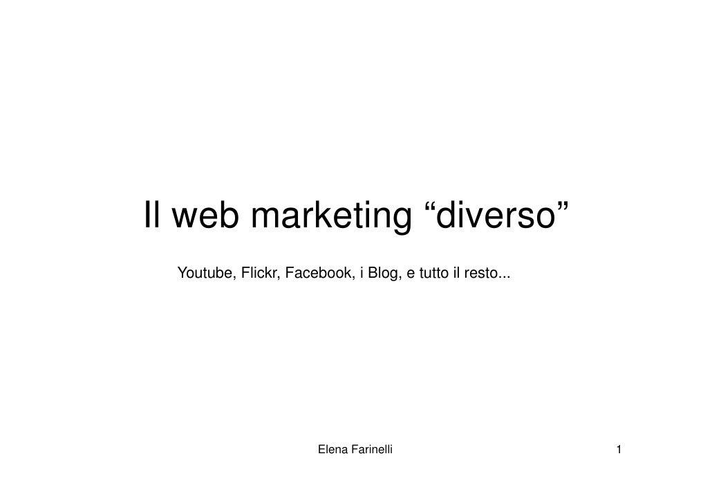 """Il web marketing """"diverso""""  Youtube, Flickr, Facebook, i Blog, e tutto il resto...                        Elena Farinelli ..."""