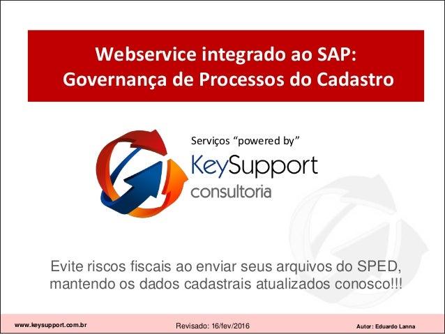 Autor: Eduardo Lanna Webservice integrado ao SAP: Governança de Processos do Cadastro www.keysupport.com.br Revisado: 16/f...