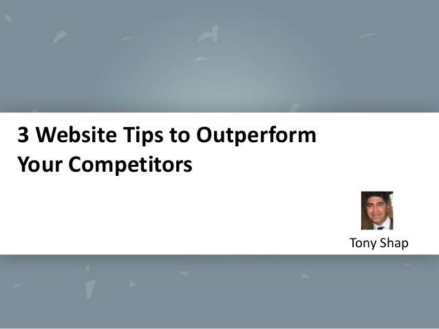 3 Website Tips to Outperform Your Competitors Tony Shap