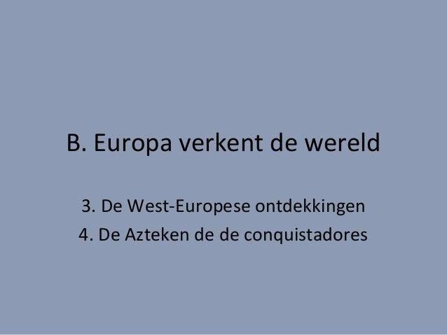 B. Europa verkent de wereld 3. De West-Europese ontdekkingen 4. De Azteken de de conquistadores