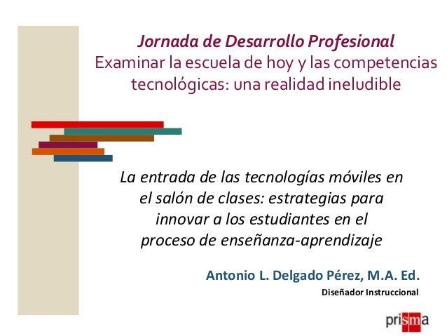 Jornada de Desarrollo Profesional Examinar la escuela de hoy y las competencias tecnológicas: una realidad ineludible La e...