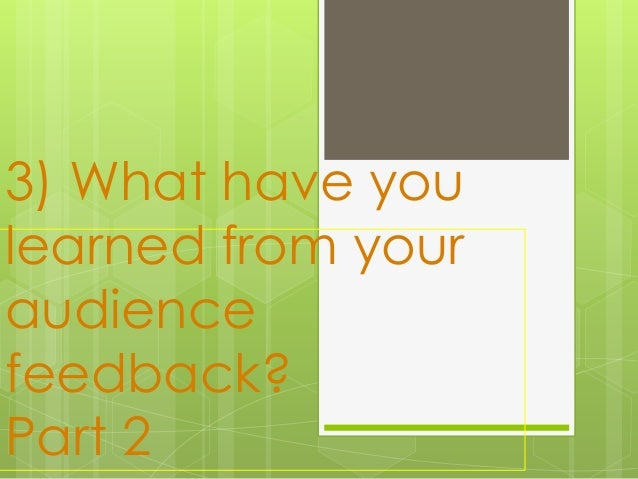 3) What have you learned from your audience feedback? Part 2