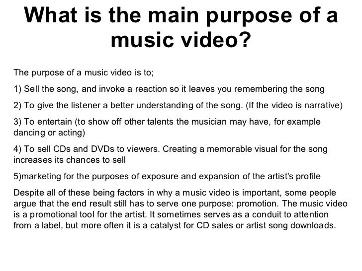 What is the main purpose of a music video? The purpose of a music video is to;  1) Sell the song, and invoke a reaction so...