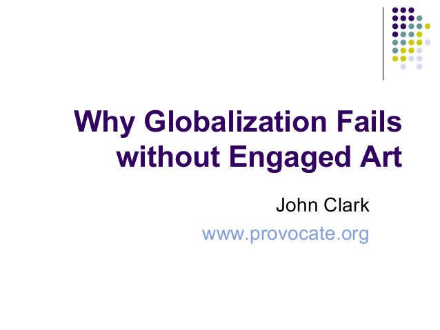 Why Globalization Failswithout Engaged ArtJohn Clarkwww.provocate.org