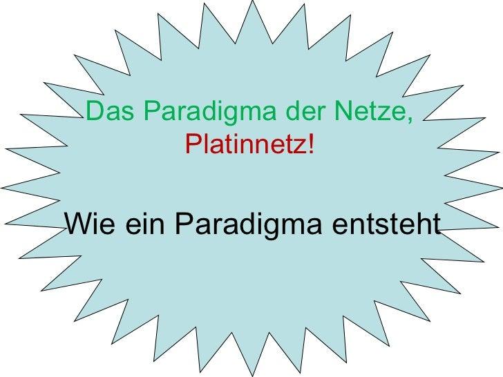 Wie ein Paradigma entsteht Das Paradigma der Netze,  Platinnetz!