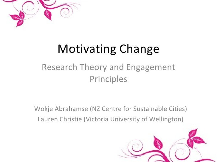 Motivating Change Research Theory and Engagement Principles Wokje Abrahamse (NZ Centre for Sustainable Cities) Lauren Chri...