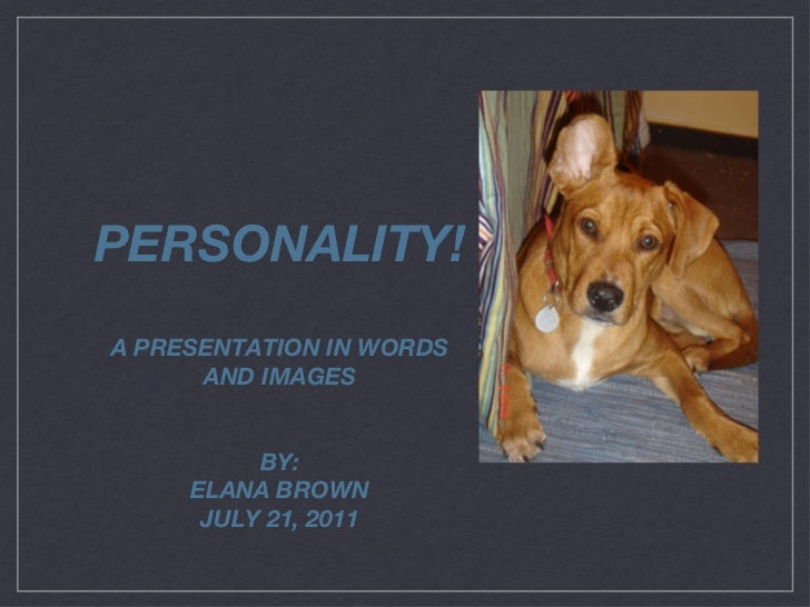 PERSONALITY! A PRESENTATION IN WORDS AND IMAGES BY: ELANA BROWN JULY 21, 2011