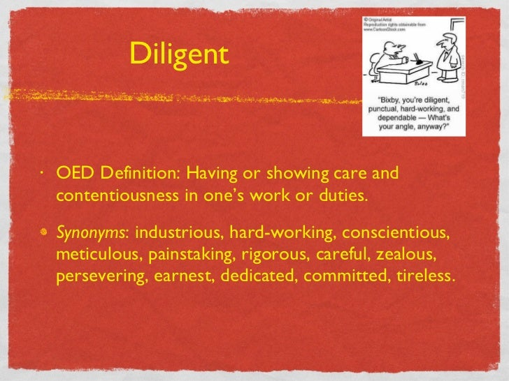 Diligent <ul><li>OED Definition: Having or showing care and contentiousness in one's work or duties. </li></ul><ul><li>Syn...